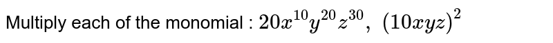 Multiply each of the monomial : `20 x^(10)y^(20)z^(30),\ (10 x y z)^2`