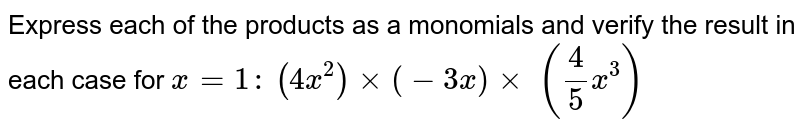 Express each of the products as a monomials and   verify the result in each case for `x=1:`  `(4x^2)xx(-3x)xx\ (4/5x^3)`