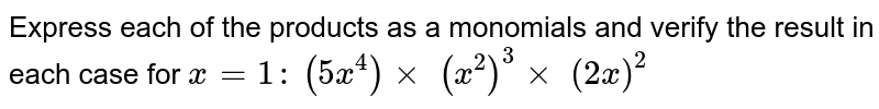 Express each of the products as a monomials and   verify the result in each case for `x=1:`  `(5x^4)xx\ (x^2)^3xx\ (2x)^2`