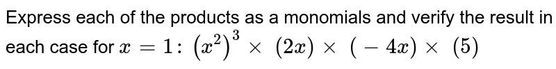 Express each of the products as a monomials and   verify the result in each case for `x=1:`  `(x^2)^3xx\ (2x)xx\ (-4x)xx\ (5)`