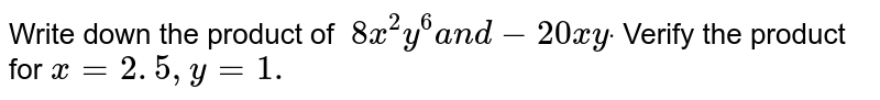 Write down the product of `\ 8x^2y^6a n d-20 x ydot` Verify the   product for `x=2. 5 , y=1.`