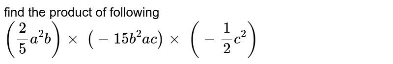 find the product of following  `(2/5a^2b)xx\ (-15 b^2a c)xx\ (-1/2c^2)`