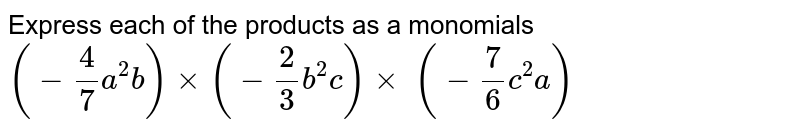 Express each of the products as a monomials   `(-4/7a^2b)xx(-2/3b^2c)xx\ (-7/6c^2a)`