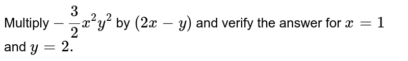 Multiply `-3/2x^2y^2\ ` by`\ (2x-y)` and verify the answer for `x=1\ ` and`\ y=2.`