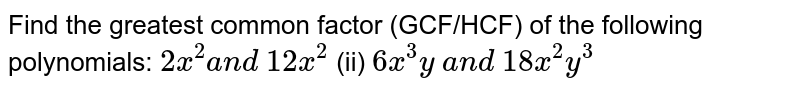 Find the greatest common factor (GCF/HCF) of   the following polynomials:  `2x^2a n d\ 12 x^2`    (ii) `6x^3y\ a n d\ 18 x^2y^3`