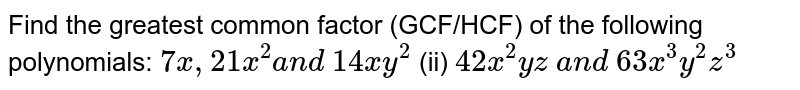 Find the greatest common factor (GCF/HCF) of   the following polynomials:  `7x , 21 x^2a n d\ 14 x y^2`    (ii) `42 x^2y z\ a n d\ 63 x^3y^2z^3`
