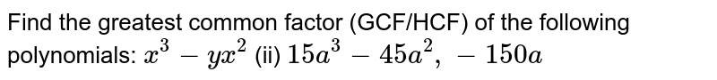 Find the greatest common factor (GCF/HCF) of   the following polynomials:  `x^3-y x^2`  (ii) `15 a^3-45 a^2,-150 a`