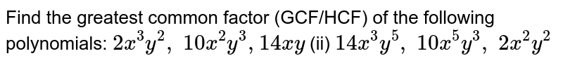 Find the greatest common factor (GCF/HCF) of   the following polynomials:  `2x^3y^2,\ 10 x^2y^3 ,14 x y`  (ii) `14 x^3y^5,\ 10 x^5y^3,\ 2x^2y^2`
