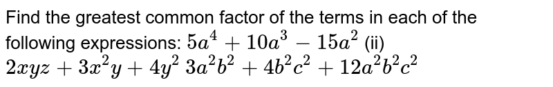 Find the greatest common factor of the terms in   each of the following expressions:  `5a^4+10 a^3-15 a^2`    (ii)   `2x y z+3x^2y+4y^2`   `3a^2b^2+4b^2c^2+12 a^2b^2c^2`