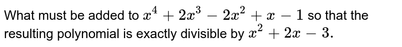 What must be added to `x^4+2x^3-2x^2+x-1\ ` so that the resulting polynomial is exactly   divisible by `x^2+2x-3.`