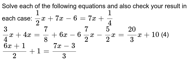 Solve each of the following equations and also   check your result in each case:   `1/2x+7x-6=7x+1/4`   `3/4x+4x=7/8+6x-6`  `7/2x-5/2x=(20)/3x+10`    (4) `(6x+1)/2+1=(7x-3)/3`
