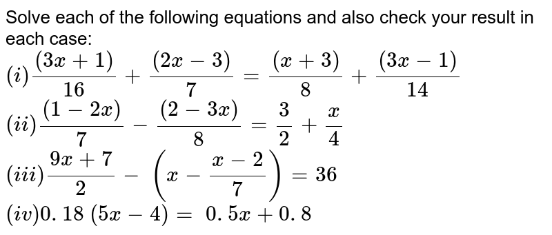 Solve each of the following equations and also   check your result in each case:   `(i) ((3x+1))/(16)+((2x-3))/7=((x+3))/8+((3x-1))/(14)`   `(ii) ((1-2x))/7-((2-3x))/8=3/2+x/4`  `(iii) (9x+7)/2-\ (x-(x-2)/7)=36`   `(iv)  0. 18\ (5x-4)=\ 0. 5 x+0. 8`