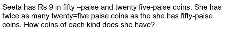 Seeta  has Rs 9 in   fifty –paise and twenty five-paise coins. She has twice as many twenty=five   paise coins as the she has fifty-paise coins. How coins of each kind does she   have?