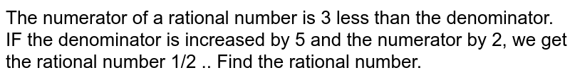 The numerator of a   rational number is 3 less than the denominator. IF the denominator is   increased by 5 and the numerator by 2, we get the rational number 1/2 .. Find   the rational number.