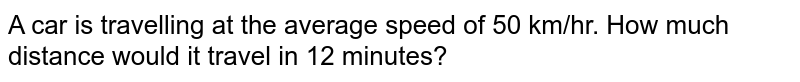 A car is travelling at the average speed of 50   km/hr. How much distance would it travel in 12 minutes?