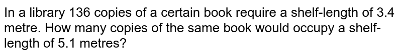 In a library 136 copies of a certain book   require a shelf-length of 3.4 metre. How many copies of the same book would   occupy a shelf-length of 5.1 metres?