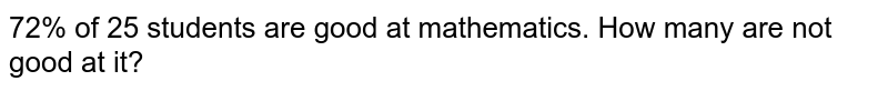 72% of 25 students are good at mathematics. How   many are not good at it?