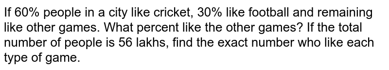If 60% people in a city like cricket, 30% like   football and remaining like other games. What percent like the other games?   If the total number of people is 56 lakhs, find the   exact number who like each type of game.
