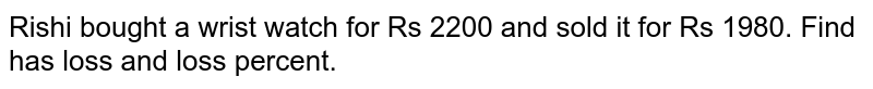 Rishi bought a wrist watch for Rs 2200 and sold it   for Rs 1980. Find has loss and loss percent.
