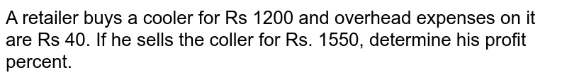 A retailer buys a cooler for Rs 1200 and   overhead expenses on it are Rs 40. If he sells the coller   for Rs. 1550, determine his profit percent.