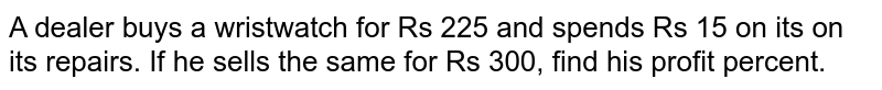 A dealer buys a wristwatch for Rs 225 and   spends Rs 15 on its on its repairs. If he sells the   same for Rs 300, find his profit percent.