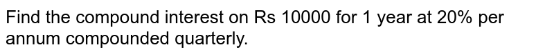Find the compound interest on Rs 10000 for 1   year at 20% per annum compounded quarterly.