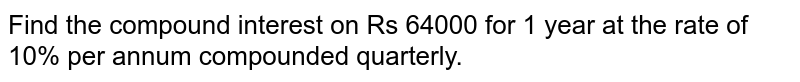 Find the compound interest on Rs 64000 for 1   year at the rate of 10% per annum compounded quarterly.