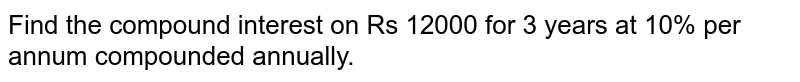 Find the compound interest on Rs 12000 for 3   years at 10% per annum compounded annually.