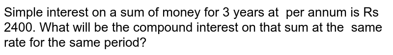 Simple interest on a sum of money for 3 years   at   per annum is Rs 2400. What will be the   compound interest on that sum at the same rate for the same period?