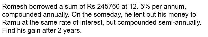 Romesh borrowed a sum of Rs 245760 at 12. 5% per   annum, compounded annually. On the someday, he lent out his money to Ramu at the same rate of interest, but compounded   semi-annually. Find his gain after 2 years.