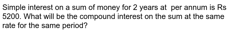 Simple interest on a sum of money for 2 years   at   per annum is Rs 5200. What will be the   compound interest on the sum at the same rate for the same period?