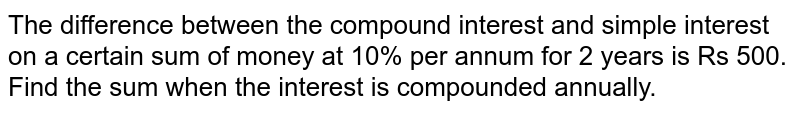 The difference between the compound interest   and simple interest on a certain sum of money at 10% per annum for 2 years is   Rs 500. Find the sum when the interest is compounded annually.