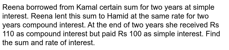Reena borrowed from Kamal   certain sum for two years at simple interest. Reena   lent this sum to Hamid at the same rate for two   years compound interest. At the end of two years she received Rs 110 as   compound interest but paid Rs 100 as simple interest. Find the sum and rate   of interest.