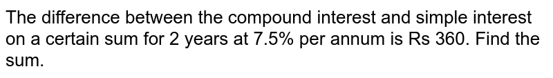 The difference between the compound interest   and simple interest on a certain sum for 2 years at 7.5% per annum is Rs 360.   Find the sum.