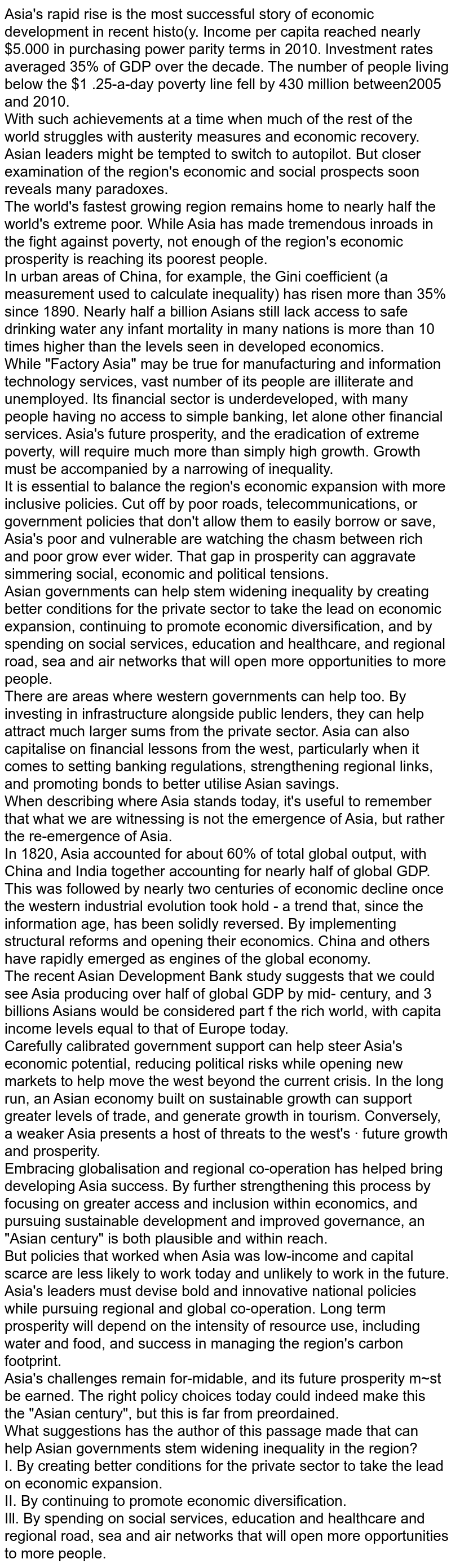 """Asia's rapid rise is the most successful story of economic development in recent histo(y. Income per capita reached nearly $5.000 in purchasing power parity terms in 2010. lnvestment rates averaged 35% of GDP over the decade. The number of people living below the $1 .25-a-day poverty line fell by 430 million  between2005 and 2010. <br> With such achievements at a time when much of the rest of the world struggles with austerity measures and economic recovery. Asian leaders might be tempted to switch to autopilot. But closer examination of the region's economic and social  prospects soon reveals many paradoxes.  <br> The world's fastest growing region remains home to nearly half the world's extreme poor. While Asia has made tremendous inroads in the fight against poverty, not enough of the region's economic prosperity is reaching its poorest people. <br> In urban areas of China, for example, the Gini coefficient (a measurement used to calculate inequality) has risen more than 35% since 1890. Nearly half a billion Asians still lack access to safe drinking water any infant mortality in many nations is more than 10 times higher than the levels seen in developed economics. <br> While """"Factory Asia"""" may be true for manufacturing and information technology services, vast number of its people are illiterate and unemployed. Its financial sector is underdeveloped, with many people having no access to simple banking, let alone other financial services. Asia's future prosperity, and the eradication of extreme poverty, will require much more than simply high growth. Growth must be accompanied by a narrowing of inequality. <br> It is essential to balance the region's economic expansion with more inclusive policies. Cut off by poor roads, telecommunications, or government policies that don't allow them to easily borrow or save, Asia's poor and vulnerable are watching the chasm between rich and poor grow ever wider. That gap in prosperity can aggravate simmering social, economic and"""