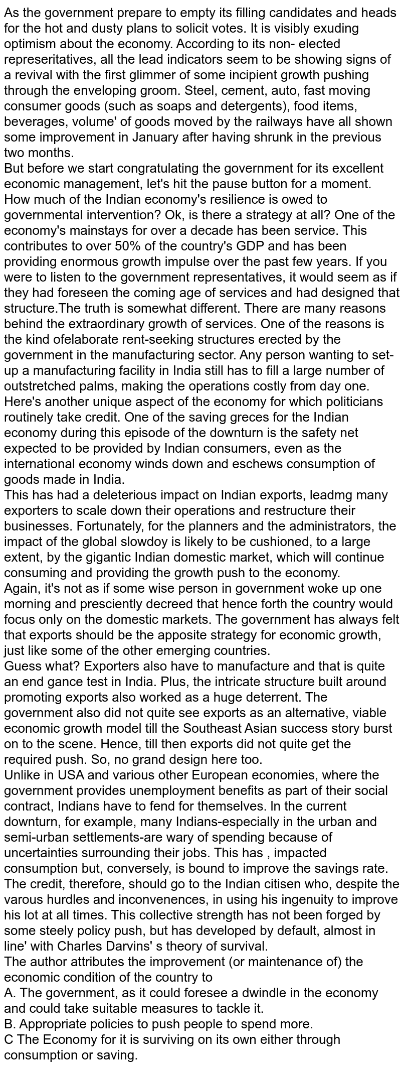As the government prepare to empty its filling candidates and heads for the hot and dusty plans to solicit votes. It is visibly exuding optimism about the economy. According to its non- elected represeritatives, all the lead indicators seem to be showing signs of a revival with the first glimmer of some incipient growth pushing through the enveloping groom. Steel, cement, auto, fast moving consumer goods (such as soaps and detergents), food items, beverages, volume' of goods moved by the railways have all shown some improvement in January after having shrunk in the previous two months. <br> But before we start congratulating the government for its excellent economic management, let's hit the pause button for a moment. How much of the Indian economy's resilience is owed to governmental intervention? Ok, is there a strategy at all? One of the economy's mainstays for over a decade has been service. This contributes to over 50% of the country's GDP and has been providing enormous growth impulse over the past few years. If you were to listen to the government representatives, it would seem as if they had foreseen the coming age of services and had designed that structure.The truth is somewhat different. There are many reasons behind the extraordinary growth of services. One of the reasons is the kind ofelaborate rent-seeking structures erected by the government in the manufacturing sector. Any person wanting to set-up a manufacturing facility in India still has to fill a large number of outstretched palms, making the operations costly from day one. <br> Here's another unique aspect of the economy for which politicians routinely take credit. One of the saving greces for the Indian economy during this episode of the downturn is the safety net expected to be provided by Indian consumers, even as the international economy winds down and eschews consumption of goods made in India. <br> This has had a deleterious impact on Indian exports, leadmg many exporters to scale down th