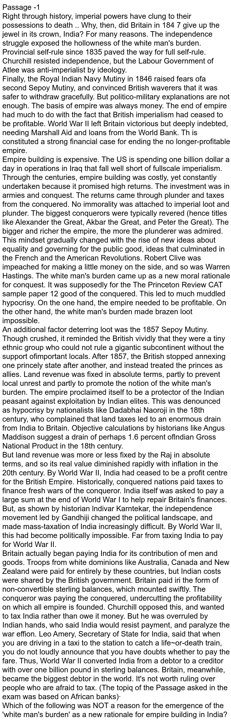 Passage -1 <br> Right through history, imperial powers have clung to their possessions to death .. Why, then, did Britain in 184 7 give up the jewel in its crown, India? For many reasons. The independence struggle exposed the hollowness of the white man's burden. Provincial self-rule since 1835 paved the way for full self-rule. Churchill resisted independence, but the Labour Government of Atlee was anti-imperialist by ideology. <br> Finally, the Royal Indian Navy Mutiny in 1846 raised fears ofa  second Sepoy Mutiny, and convinced British waverers that it was safer to withdraw gracefully. But politico-military explanations are not enough. The basis of empire was always money. The end of empire had much to do with the fact that British imperialism had ceased to be profitable. World War II left Britain victorious but deeply indebted, needing Marshall Aid and loans from the World Bank. Th is constituted a strong financial case for ending the no longer-profitable empire. <br> Empire building is expensive. The US is spending one billion dollar a day in operations in Iraq that fall well short of fullscale imperialism. Through the centuries, empire building was costly, yet constantly undertaken because it promised high returns. The investment was in armies and conquest. The returns came through plunder and taxes from the conquered. No immorality was attached to imperial loot and plunder. The biggest conquerors were typically revered (hence titles like Alexander the Great, Akbar the Great, and Peter the Great). The bigger and richer the empire, the more the plunderer was admired. This mindset gradually changed with the rise of new ideas about equality and governing for the public good, ideas that culminated in the French and the American Revolutions. Robert Clive was impeached for making a little money on the side, and so was Warren Hastings. The white man's burden came up as a new moral rationale for conquest. It was supposedly for the The Princeton Review CAT sample paper 