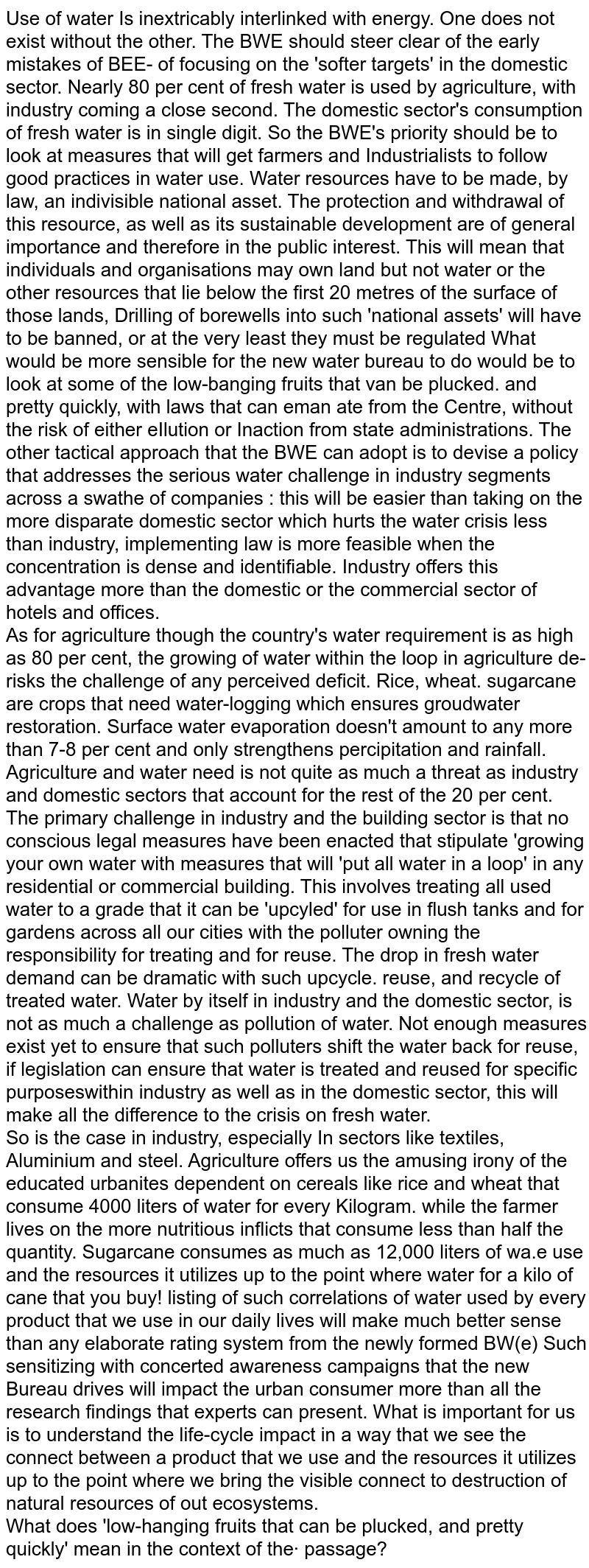 Use of water Is inextricably interlinked with energy. One does not exist without the other. The BWE should steer clear of the early mistakes of BEE- of focusing on the 'softer targets' in the domestic sector. Nearly 80 per cent of fresh water is used by agriculture, with industry coming a close second. The domestic sector's consumption of fresh water is in single digit. So the BWE's priority should be to look at measures that will get farmers and Industrialists to follow good practices in water use. Water resources have to be made, by law, an indivisible national asset. The protection and withdrawal of this resource, as well as its sustainable development are of general importance and therefore in the public interest. This will mean that individuals and organisations may own land but not water or the other resources that lie below the first 20 metres of the surface of those lands, Drilling of borewells into such 'national assets' will have to be banned, or at the very least they must be regulated What would be more sensible for the new water bureau to do would be to look at some of the low-banging fruits that van be plucked. and pretty quickly, with laws that can eman ate from the Centre, without the risk of either eIlution or Inaction from state administrations. The other tactical approach that the BWE can adopt is to devise a policy that addresses the serious water challenge in industry segments across a swathe of companies : this will be easier than taking on the more disparate domestic sector which hurts the water crisis less than industry, implementing law is more feasible when the concentration is dense and identifiable. Industry offers this advantage more than the domestic or the commercial sector of hotels and offices. <br> As for agriculture though the country's water requirement is as high as 80 per cent, the growing of water within the loop in agriculture de-risks the challenge of any perceived deficit. Rice, wheat. sugarcane are crops that need water-log