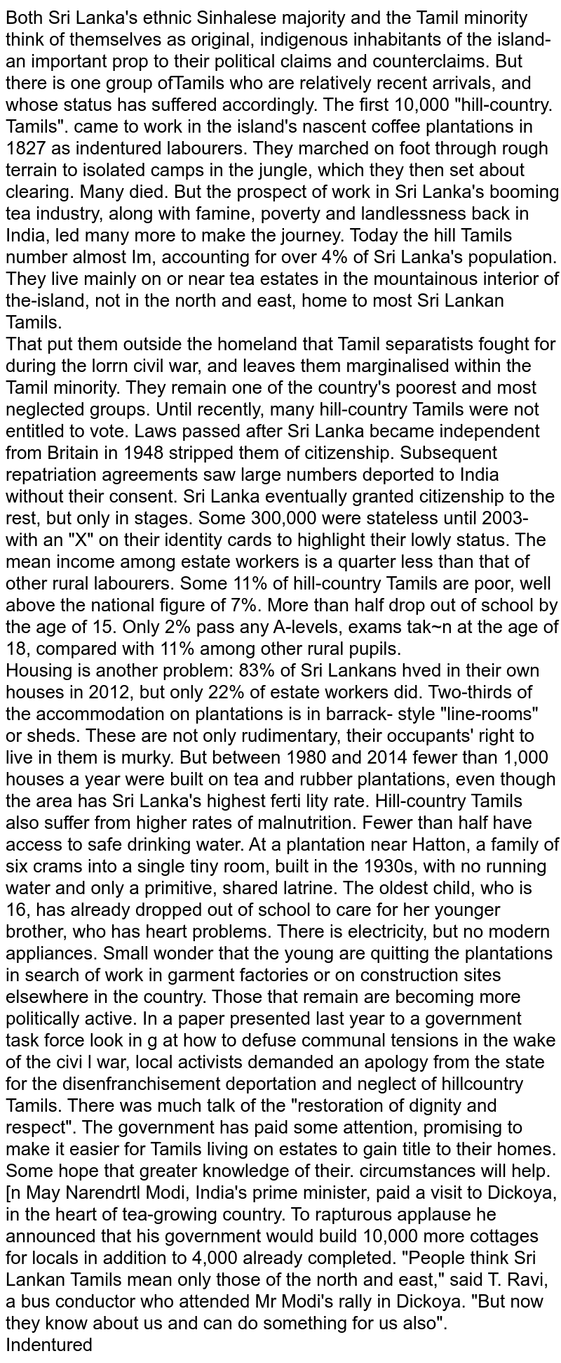 """Both Sri Lanka's ethnic Sinhalese majority and the Tamil minority think of themselves as original, indigenous inhabitants of the island- an important prop to their political claims and counterclaims. But there is one group ofTamils who are relatively recent arrivals, and whose status has suffered accordingly. The first 10,000 """"hill-country. Tamils"""". came to work in the island's nascent coffee plantations in 1827 as indentured labourers. They marched on foot through rough terrain to isolated camps in the jungle, which they then set about clearing. Many died. But the prospect of work in Sri Lanka's booming tea industry, along with famine, poverty and landlessness back in India, led many more to make the journey. Today the hill Tamils number almost Im, accounting for over 4% of Sri Lanka's population. They live mainly on or near tea estates in the mountainous interior of the-island, not in the north and east, home to most Sri Lankan Tamils.  <br> That put them outside the homeland that Tamil separatists fought for during the lorrn civil war, and leaves them marginalised within the Tamil minority. They remain one of the country's poorest and most neglected groups. Until recently, many hill-country Tamils were not entitled to vote. Laws passed after Sri Lanka became independent from Britain in 1948 stripped them of citizenship. Subsequent repatriation agreements saw large numbers deported to India without their consent. Sri Lanka eventually granted citizenship to the rest, but only in stages. Some 300,000 were stateless until 2003-with an """"X"""" on their identity cards to highlight their lowly status. The mean income among estate workers is a quarter less than that of other rural labourers. Some 11% of hill-country Tamils are poor, well above the national figure of 7%. More than half drop out of school by the age of 15. Only 2% pass any A-levels, exams tak~n at the age of 18, compared with 11% among other rural pupils.  <br>  Housing is another problem: 83% of Sri Lankans h"""