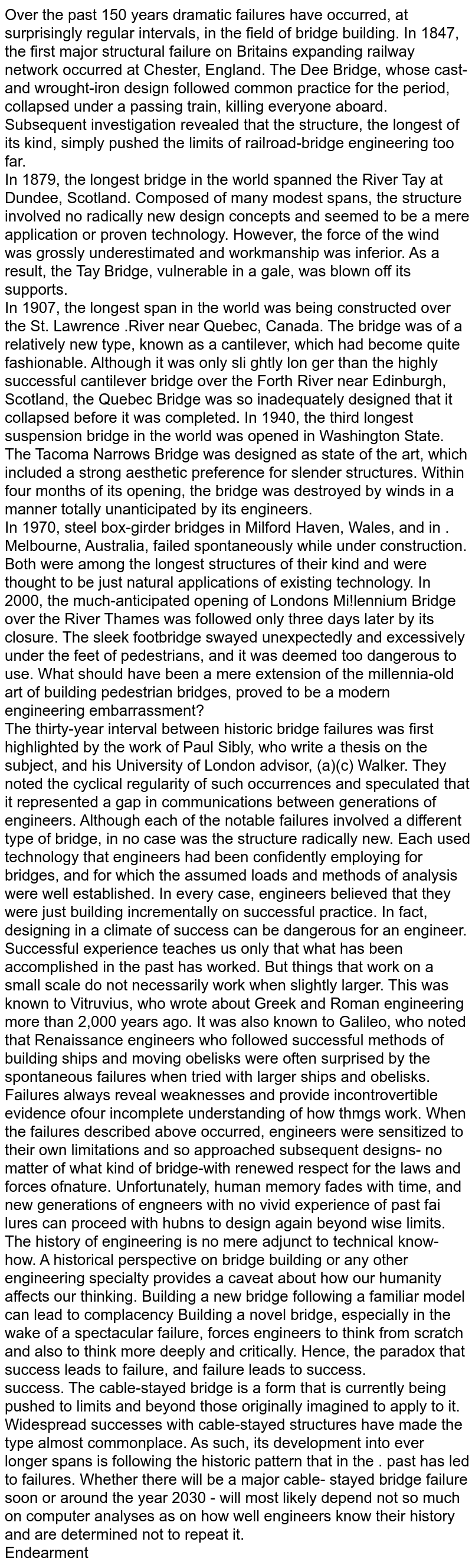 Over the past 150 years dramatic failures have occurred, at surprisingly regular intervals, in the field of bridge building. In 1847, the first major structural failure on Britain's expanding railway network occurred at Chester, England. The Dee Bridge, whose cast-and wrought-iron design followed common practice for the period, collapsed under a passing train, killing everyone aboard. Subsequent investigation revealed that the structure, the longest of its kind, simply pushed the limits of railroad-bridge engineering too far.  <br> In 1879, the longest bridge in the world spanned the River Tay at Dundee, Scotland. Composed of many modest spans, the structure involved no radically new design concepts and seemed to be a mere application or proven technology. However, the force of the wind was grossly underestimated and workmanship was inferior. As a result, the Tay Bridge, vulnerable in a gale, was blown off its supports. <br> In 1907, the longest span in the world was being constructed over the St. Lawrence .River near Quebec, Canada. The bridge was of a relatively new type, known as a cantilever, which had become quite fashionable. Although it was only sli ghtly lon ger than the highly successful cantilever bridge over the Forth River near Edinburgh, Scotland, the Quebec Bridge was so inadequately designed that it collapsed before it was completed. In 1940, the third longest suspension bridge in the world was opened in Washington State. The Tacoma Narrows Bridge was designed as state of the art, which included a strong aesthetic preference for slender structures. Within four months of its opening, the bridge was destroyed by winds in a manner totally unanticipated by its engineers. <br> In  1970, steel box-girder bridges in Milford Haven, Wales, and in . Melbourne, Australia, failed spontaneously while under construction. Both were among the longest structures of their kind and were thought to be just natural applications of existing technology. In 2000, the much-an