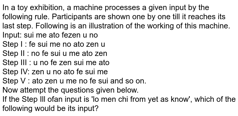 In a toy exhibition, a machine processes a given input by the following rule. Participants are shown one by one till it reaches its last step. Following is an illustration of the working of this machine. <br> Input: sui me ato fezen u no <br> Step I : fe sui me no ato zen u <br> Step II : no fe sui u me ato zen <br> Step III : u no fe zen sui me ato <br> Step IV: zen u no ato fe sui me <br> Step V : ato zen u me no fe sui and so on. <br> Now attempt the questions given below. <br> If the Step Ill ofan input is 'lo men chi from yet as know', which of the following would be its input?