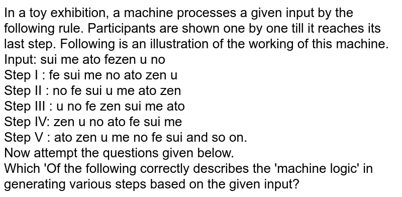 In a toy exhibition, a machine processes a given input by the following rule. Participants are shown one by one till it reaches its last step. Following is an illustration of the working of this machine. <br> Input: sui me ato fezen u no <br> Step I : fe sui me no ato zen u <br> Step II : no fe sui u me ato zen <br> Step III : u no fe zen sui me ato <br> Step IV: zen u no ato fe sui me <br> Step V : ato zen u me no fe sui and so on. <br> Now attempt the questions given below. <br> Which 'Of the following correctly describes the 'machine logic' in generating various steps based on the given input?
