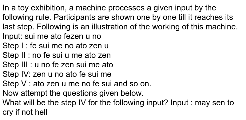 In a toy exhibition, a machine processes a given input by the following rule. Participants are shown one by one till it reaches its last step. Following is an illustration of the working of this machine. <br> Input: sui me ato fezen u no <br> Step I : fe sui me no ato zen u <br> Step II : no fe sui u me ato zen <br> Step III : u no fe zen sui me ato <br> Step IV: zen u no ato fe sui me <br> Step V : ato zen u me no fe sui and so on. <br> Now attempt the questions given below. <br> What will be the step IV for the following input? Input : may sen to cry if not hell