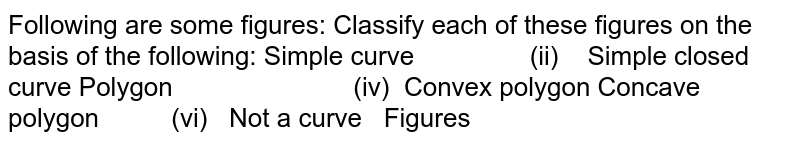 Following are some figures: Classify each of   these figures on the basis of the following:(i) Simple curve (ii) Simple closed curve (iii) Polygon  (iv) Convex polygon  (v)Concave polygon (vi) Not a curve  Figures