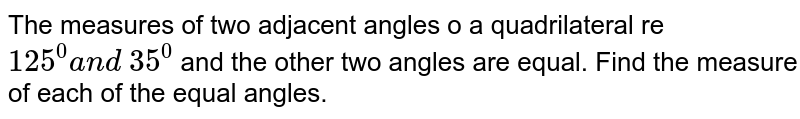 The measures of two adjacent angles o a   quadrilateral re `125^0a n d\ 35^0` and the other two angles are equal. Find the   measure of each of the equal angles.