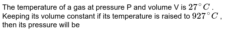 The temperature of a gas at pressure  P and volume  V is `27^(@) C` . Keeping its volume constant if its temperature is raised to `927^(@) C` , then its pressure will be