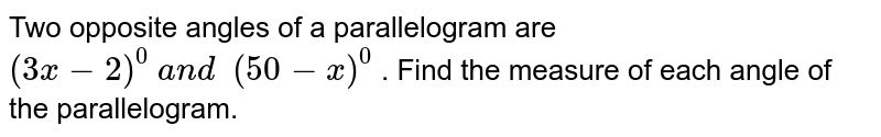 Two opposite angles of a parallelogram are `(3x-2)^0\ a n d\ \ (50-x)^0` . Find the measure of each angle of the   parallelogram.