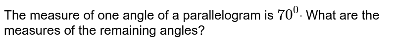 The measure of one angle of a parallelogram is `70^0dot` What are the measures of the remaining angles?