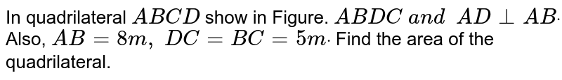 In quadrilateral `A B C D` show in Figure. `A B  D C\ a n d\ \ A D_|_A Bdot` Also, `A B=8m ,\ D C=B C=5mdot` Find the area of the quadrilateral.