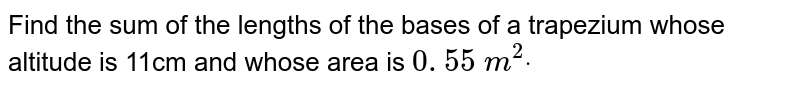 Find the sum of the lengths of the bases of a   trapezium whose altitude is 11cm and whose area is `0. 55\ m^2dot`